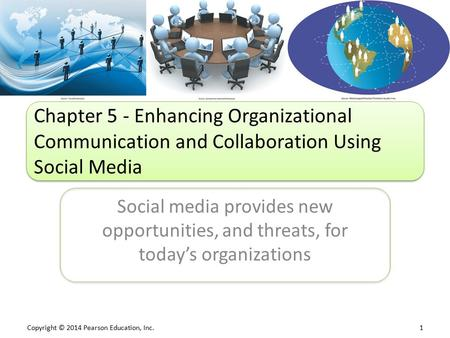 Copyright © 2014 Pearson Education, Inc. 1 Social media provides new opportunities, and threats, for today's organizations Chapter 5 - Enhancing Organizational.