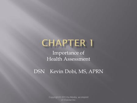Copyright © 2013 by Mosby, an imprint of Elsevier Inc. Importance of Health Assessment DSN Kevin Dobi, MS, APRN.