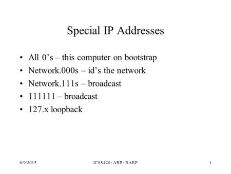 Special IP Addresses All 0's – this computer on bootstrap Network.000s – id's the network Network.111s – broadcast 111111 – broadcast 127.x loopback 6/9/2015ICSS420.