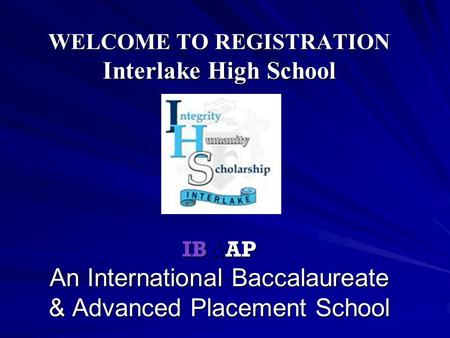 WELCOME TO REGISTRATION Interlake High School IB&AP An International Baccalaureate & Advanced Placement School.