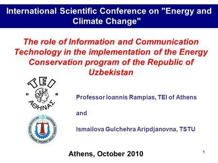 1 Professor Ioannis Rampias, TEI of Athens and Ismailova Gulchehra Aripdjanovna, TSTU International Scientific Conference on Energy and Climate Change