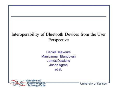 University of Kansas Interoperability of Bluetooth Devices from the User Perspective Daniel Deavours Manivannan Elangovan James Dawkins Jason Agron et.