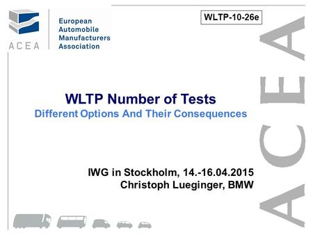 WLTP Number of Tests Different Options And Their Consequences IWG in Stockholm, 14.-16.04.2015 Christoph Lueginger, BMW WLTP-10-26e.
