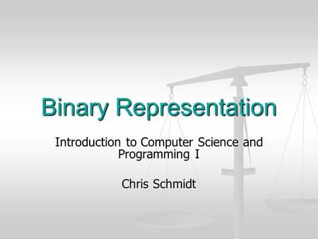 Binary Representation Introduction to Computer Science and Programming I Chris Schmidt.