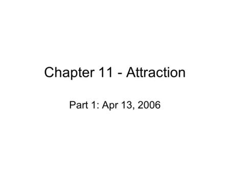 Chapter 11 - Attraction Part 1: Apr 13, 2006. Friendships Humans have social need – those with close friendships are happier What factors determine friendships?