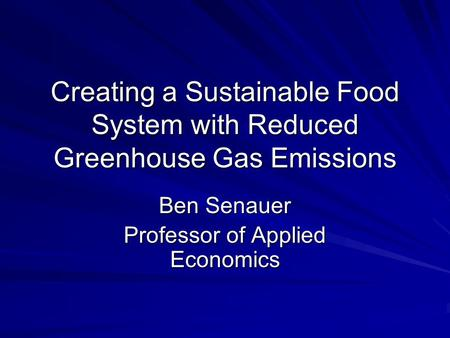 Creating a Sustainable Food System with Reduced Greenhouse Gas Emissions Ben Senauer Professor of Applied Economics.