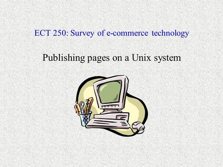 ECT 250: Survey of e-commerce technology Publishing pages on a Unix system.