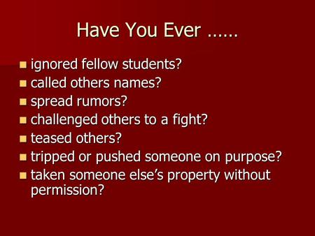 Have You Ever …… ignored fellow students? ignored fellow students? called others names? called others names? spread rumors? spread rumors? challenged others.