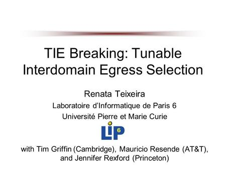 TIE Breaking: Tunable Interdomain Egress Selection Renata Teixeira Laboratoire d'Informatique de Paris 6 Université Pierre et Marie Curie with Tim Griffin.