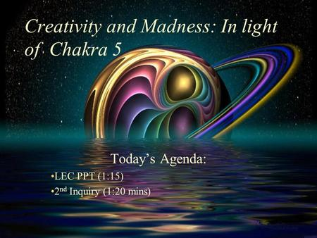 Creativity and Madness: In light of Chakra 5 Today's Agenda: LEC PPT (1:15) 2 nd Inquiry (1:20 mins)