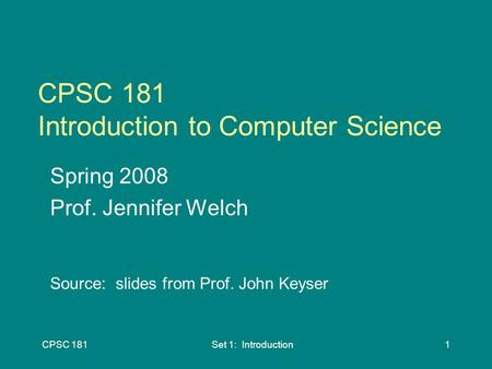 CPSC 181Set 1: Introduction1 CPSC 181 Introduction to Computer Science Spring 2008 Prof. Jennifer Welch Source: slides from Prof. John Keyser.