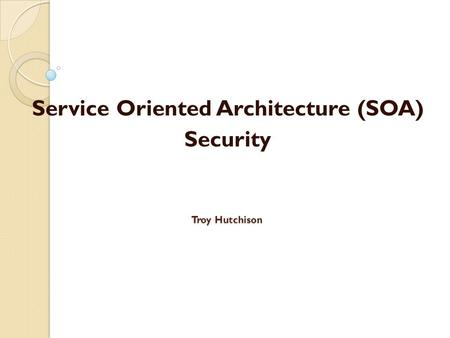 Troy Hutchison Service Oriented Architecture (SOA) Security.