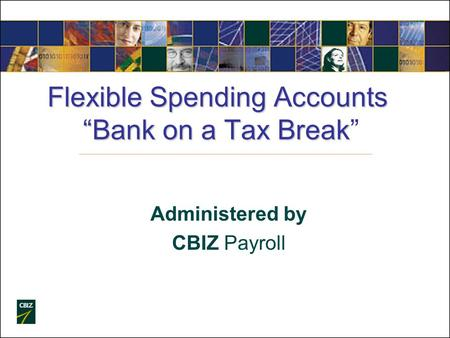 "Flexible Spending Accounts ""Bank on a Tax Break Flexible Spending Accounts ""Bank on a Tax Break"" Administered by CBIZ Payroll."