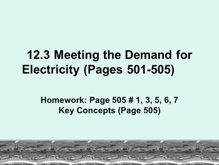 12.3 Meeting the Demand for Electricity (Pages 501-505) Homework: Page 505 # 1, 3, 5, 6, 7 Key Concepts (Page 505)