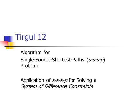 Tirgul 12 Algorithm for Single-Source-Shortest-Paths (s-s-s-p) Problem Application of s-s-s-p for Solving a System of Difference Constraints.