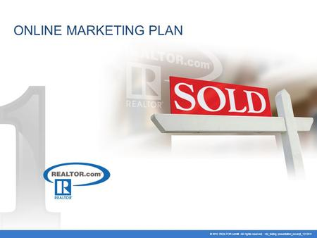 ONLINE MARKETING PLAN © 2010 REALTOR.com® All rights reserved. rdc_listing presentation_excerpt_101910.