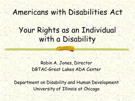 Americans with Disabilities Act Your Rights as an Individual with a Disability Robin A. Jones, Director DBTAC-Great Lakes ADA Center Department on Disability.