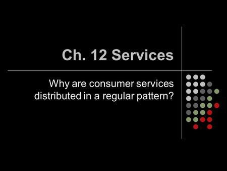 Ch. 12 Services Why are consumer services distributed in a regular pattern?