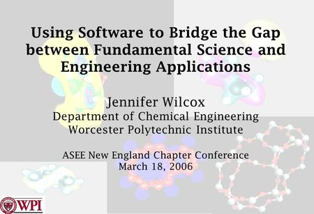 Using Software to Bridge the Gap between Fundamental Science and Engineering Applications Jennifer Wilcox Department of Chemical Engineering Worcester.