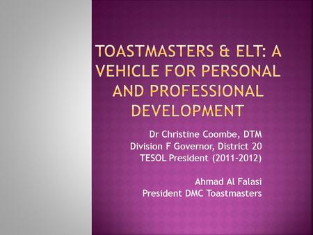 Dr Christine Coombe, DTM Division F Governor, District 20 TESOL President (2011-2012) Ahmad Al Falasi President DMC Toastmasters.