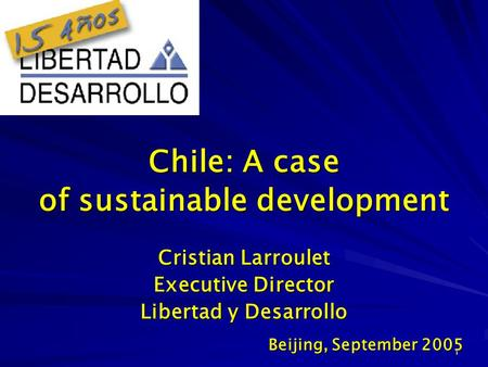 1 Cristian Larroulet Executive Director Libertad y Desarrollo Beijing, September 2005 Chile: A case of sustainable development.