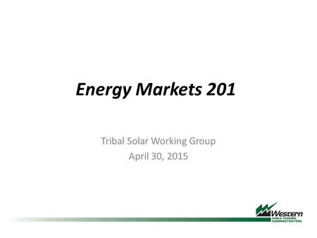 Energy Markets 201 Tribal Solar Working Group April 30, 2015.