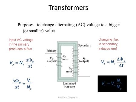PHY2049: Chapter 31 Transformers Purpose: to change alternating (AC) voltage to a bigger (or smaller) value input AC voltage in the primary produces a.