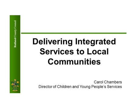 Rutland County Council Delivering Integrated Services to Local Communities Carol Chambers Director of Children and Young People's Services.