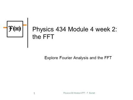 Physics 434 Module 4-FFT - T. Burnett 1 Physics 434 Module 4 week 2: the FFT Explore Fourier Analysis and the FFT.