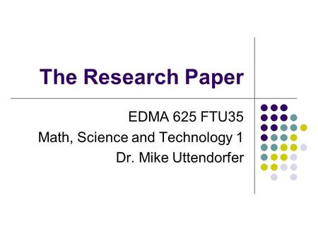 The Research Paper EDMA 625 FTU35 Math, Science and Technology 1 Dr. Mike Uttendorfer.