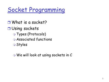 1 Socket Programming r What is a socket? r Using sockets m Types (Protocols) m Associated functions m Styles m We will look at using sockets in C.