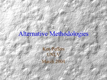 Alternative Methodologies Ken Peffers UNLV March 2004.
