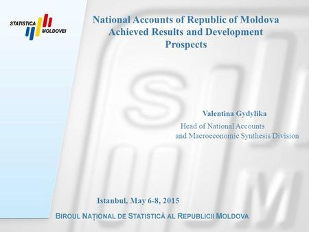 Valentina Gydylika Head of National Accounts and Macroeconomic Synthesis Division Istanbul, May 6-8, 2015 National Accounts of Republic of Moldova Achieved.