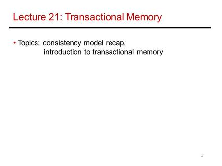 1 Lecture 21: Transactional Memory Topics: consistency model recap, introduction to transactional memory.