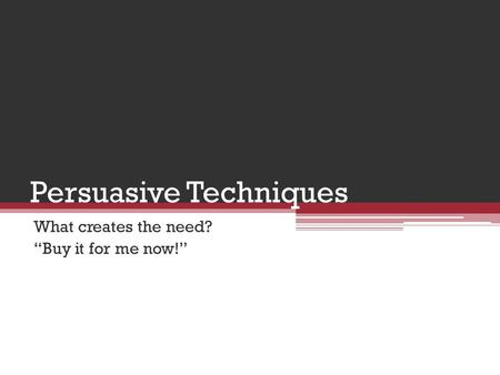 "Persuasive Techniques What creates the need? ""Buy it for me now!"""