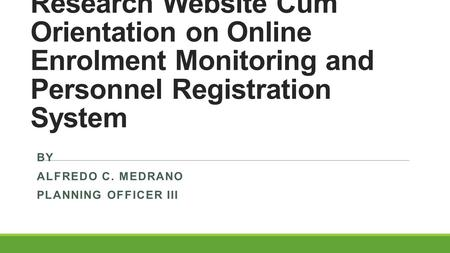 Launching of Planning & Research Website Cum Orientation on Online Enrolment Monitoring and Personnel Registration System BY ALFREDO C. MEDRANO PLANNING.
