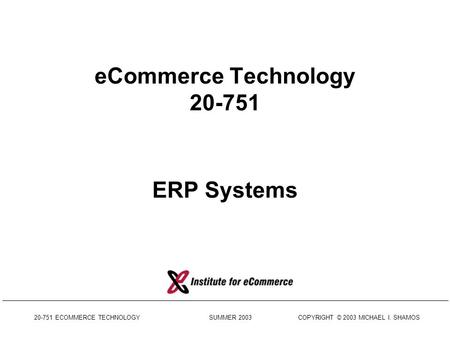 20-751 ECOMMERCE TECHNOLOGY SUMMER 2003 COPYRIGHT © 2003 MICHAEL I. SHAMOS eCommerce Technology 20-751 ERP Systems.