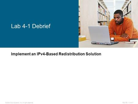 © 2009 Cisco Systems, Inc. All rights reserved. ROUTE v1.0—4-1 Implement an IPv4-Based Redistribution Solution Lab 4-1 Debrief.