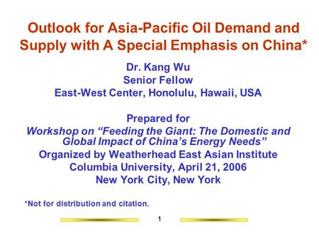 1 Outlook for Asia-Pacific Oil Demand and Supply with A Special Emphasis on China* Dr. Kang Wu Senior Fellow East-West Center, Honolulu, Hawaii, USA Prepared.