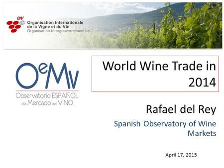 World Wine Trade in 2014 April 17, 2015 Rafael del Rey Spanish Observatory of Wine Markets.
