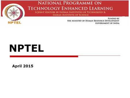 NPTEL April 2015. NPTEL  A joint initiative of IITs and IISc – initiated in 2003  E-learning through online Web and Video courses in Engineering, Science.