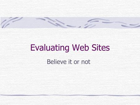 Evaluating Web Sites Believe it or not. Differences between a web site and a book or journal Anyone, including prisoners and kids under the age of 8,