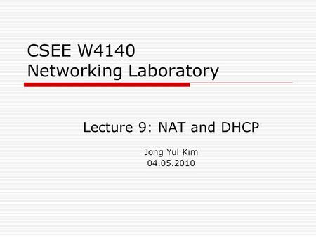 CSEE W4140 Networking Laboratory Lecture 9: NAT and DHCP Jong Yul Kim 04.05.2010.