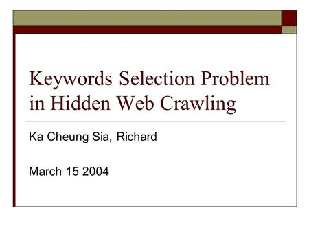 Keywords Selection Problem in Hidden Web Crawling Ka Cheung Sia, Richard March 15 2004.