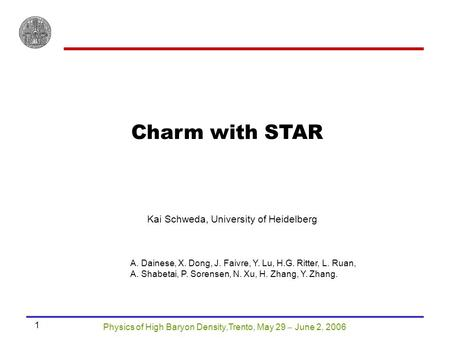 Physics of High Baryon Density,Trento, May 29  June 2, 2006 1 Charm with STAR Kai Schweda, University of Heidelberg A. Dainese, X. Dong, J. Faivre, Y.