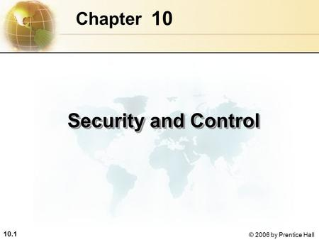 10.1 © 2006 by Prentice Hall 10 Chapter Security and Control.