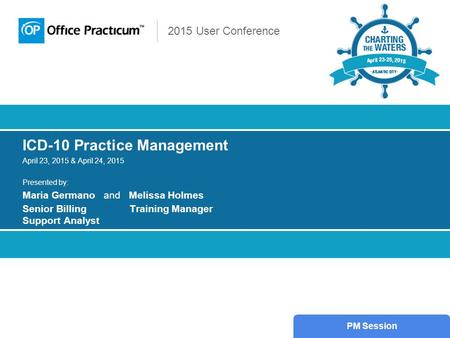 2015 User Conference ICD-10 Practice Management April 23, 2015 & April 24, 2015 Presented by: Maria Germano and Melissa Holmes Senior Billing Training.
