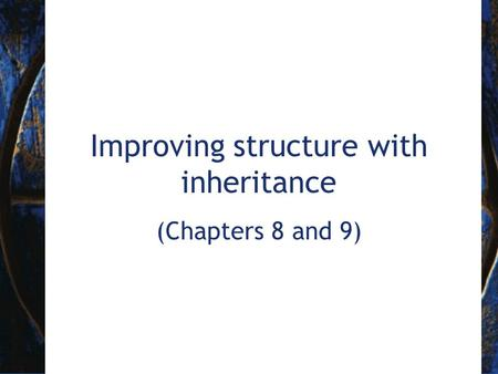 Improving structure with <strong>inheritance</strong> (Chapters 8 and 9)