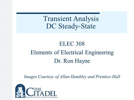 Transient Analysis DC Steady-State ELEC 308 Elements of Electrical Engineering Dr. Ron Hayne Images Courtesy of Allan Hambley and Prentice-Hall.