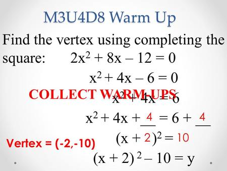 M3U4D8 Warm Up Find the vertex using completing the square: 	2x2 + 8x – 12 = 0 x2 + 4x – 6 = 0 x2 + 4x = 6 x2 + 4x +__ = 6 + __ (x + )2 = (x + 2) 2 –